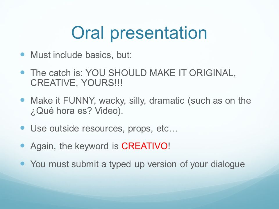 Oral presentation Must include basics, but: The catch is: YOU SHOULD MAKE IT ORIGINAL, CREATIVE, YOURS!!! Make it FUNNY, wacky, silly, dramatic (such