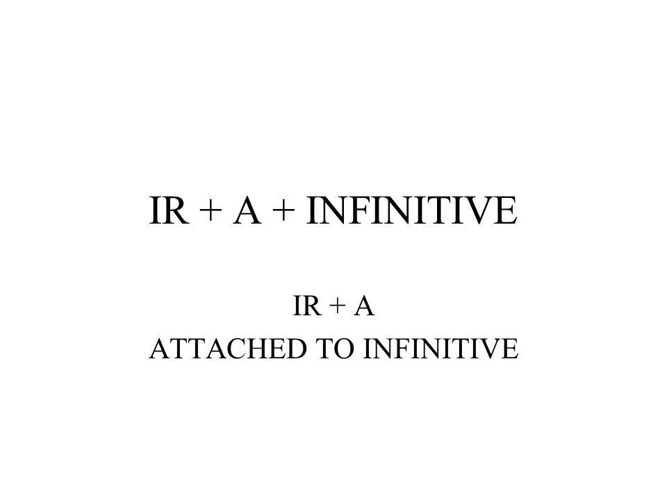 IR + A + INFINITIVE IR + A ATTACHED TO INFINITIVE