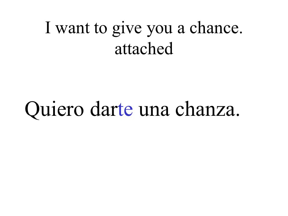 I want to give you a chance. attached Quiero darte una chanza.