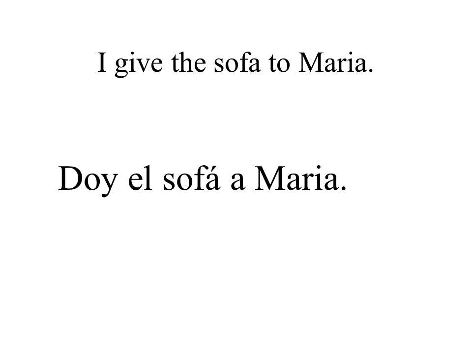 I give the sofa to Maria. Doy el sofá a Maria.