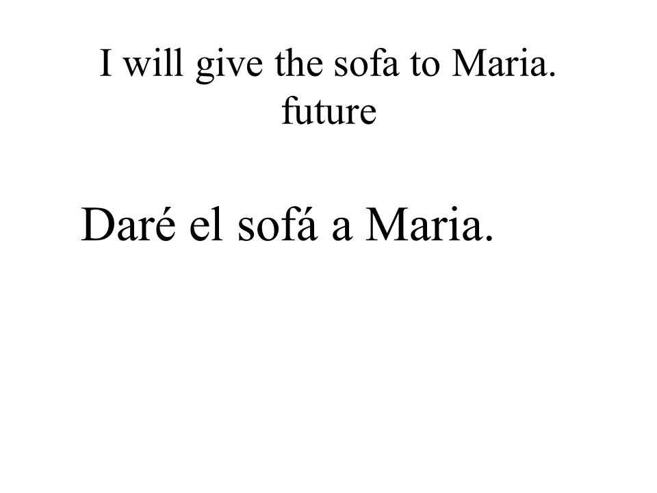 I will give the sofa to Maria. future Daré el sofá a Maria.