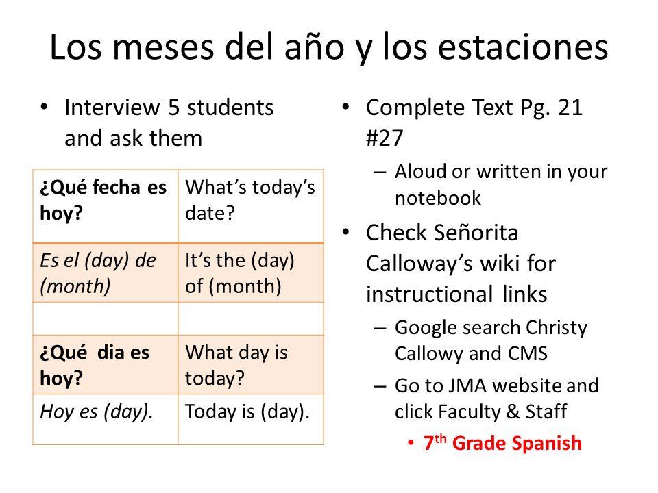 Los meses del año y los estaciones Interview 5 students and ask them Complete Text Pg. 21 #27 – Aloud or written in your notebook Check Señorita Callo
