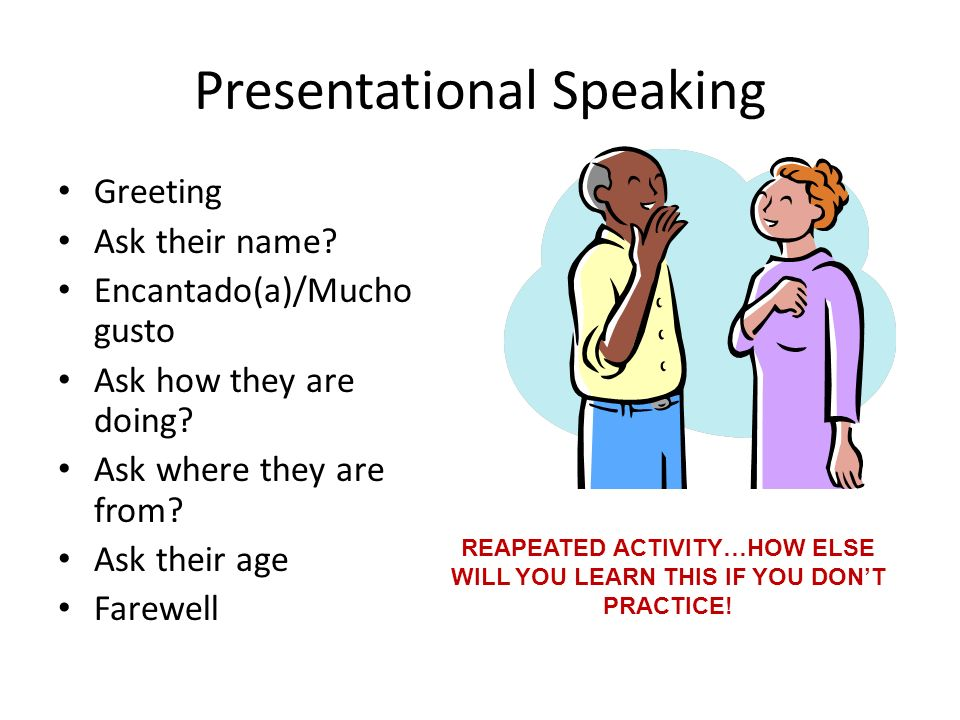 Presentational Speaking Greeting Ask their name? Encantado(a)/Mucho gusto Ask how they are doing? Ask where they are from? Ask their age Farewell REAP