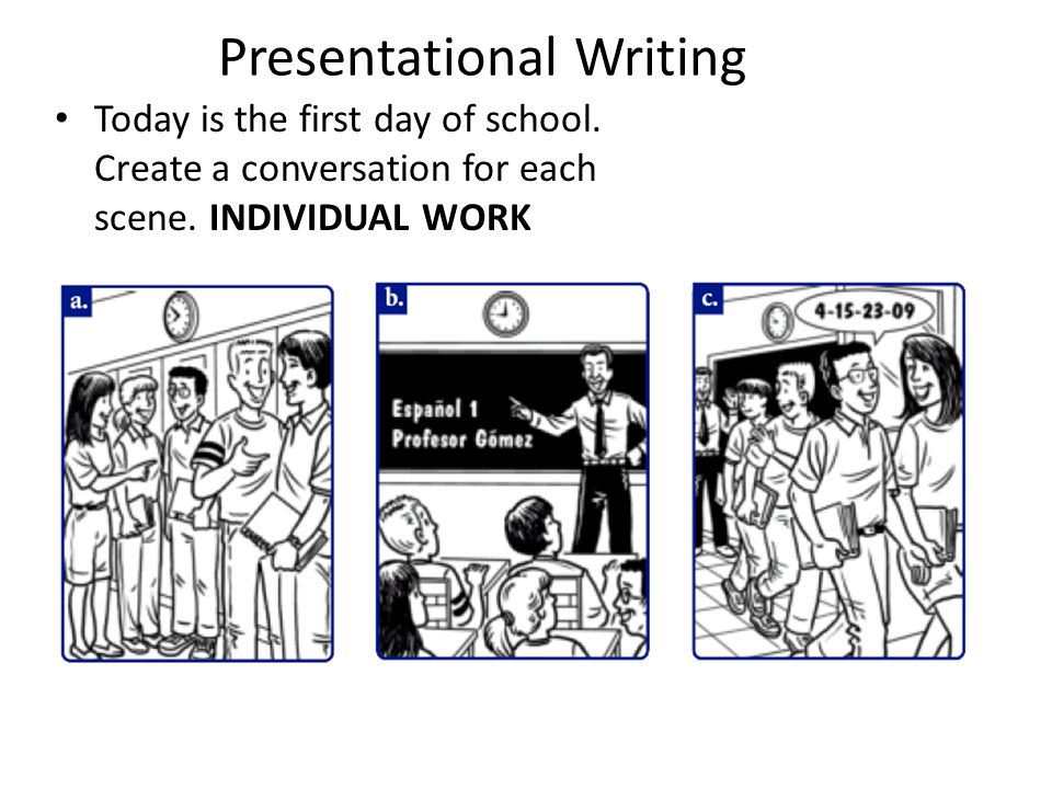 Presentational Writing Today is the first day of school. Create a conversation for each scene. INDIVIDUAL WORK