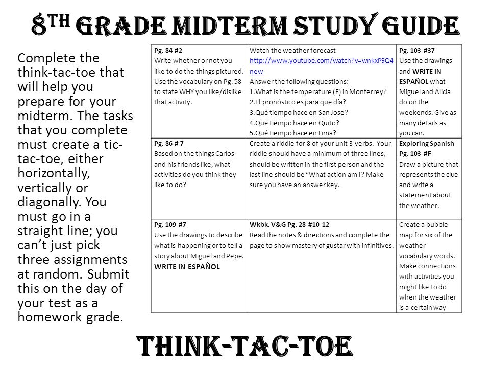 8 th Grade Midterm Study Guide Complete the think-tac-toe that will help you prepare for your midterm. The tasks that you complete must create a tic-