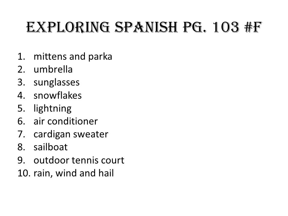 Exploring Spanish Pg. 103 #F 1.mittens and parka 2.umbrella 3.sunglasses 4.snowflakes 5.lightning 6.air conditioner 7.cardigan sweater 8.sailboat 9.ou