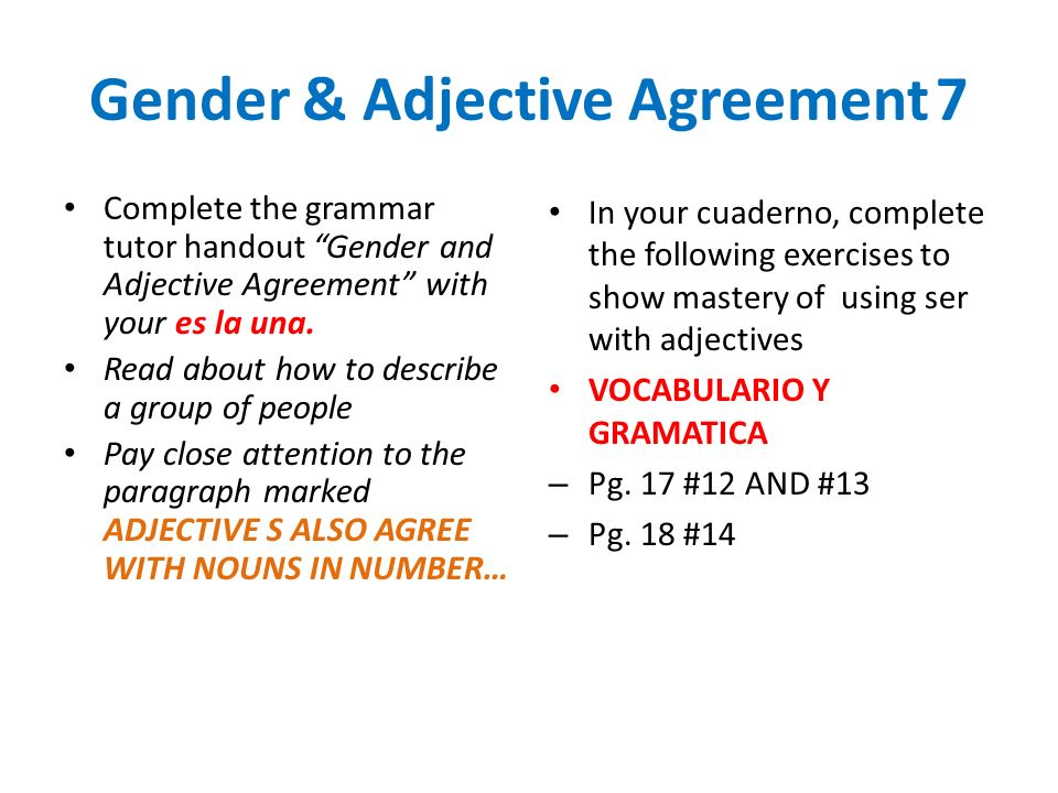 Present Tense of Ser7 Complete the grammar tutor handout Present Tense of Ser with your son las dos – If your partner isnt hear…problem solve – This worksheet breaks down what happens in English so you can relate it to Spanish You may write on the worksheet Nombre = NAME In your cuaderno, complete the following exercises to show mastery of using ser with adjectives VOCABULARIO Y GRAMATICA – Pg.