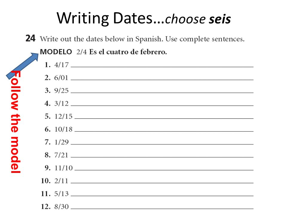 Writing Dates… choose seis Follow the model