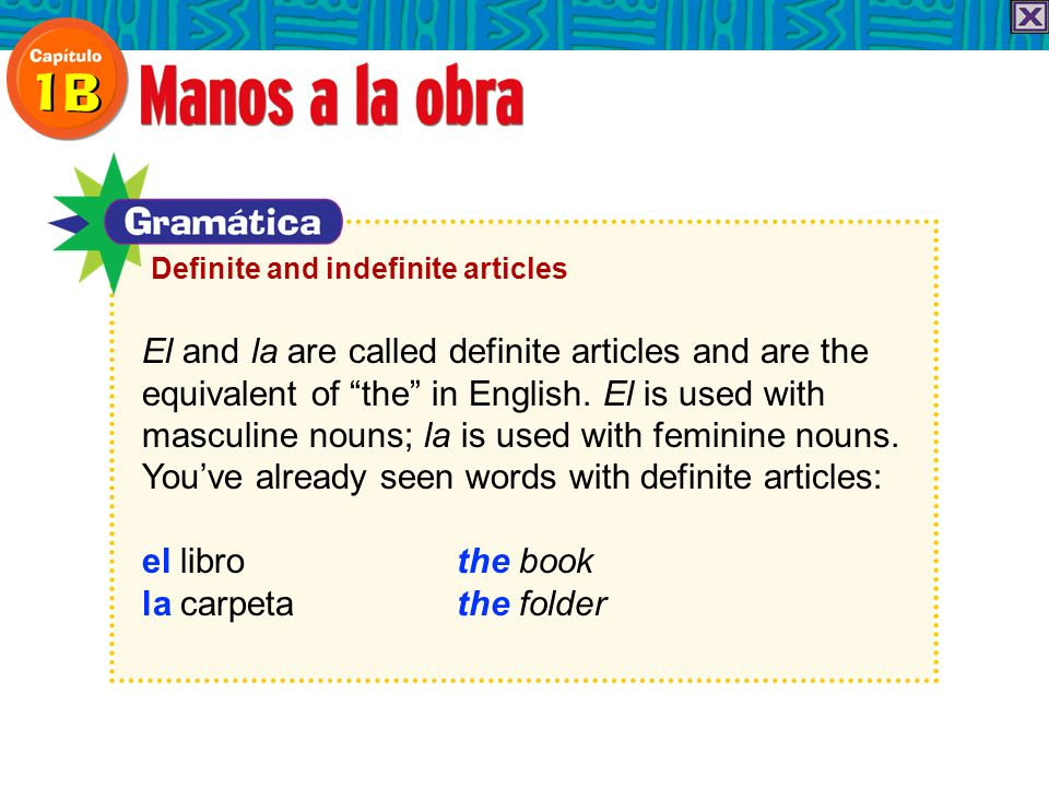 El and la are called definite articles and are the equivalent of the in English. El is used with masculine nouns; la is used with feminine nouns. Youv