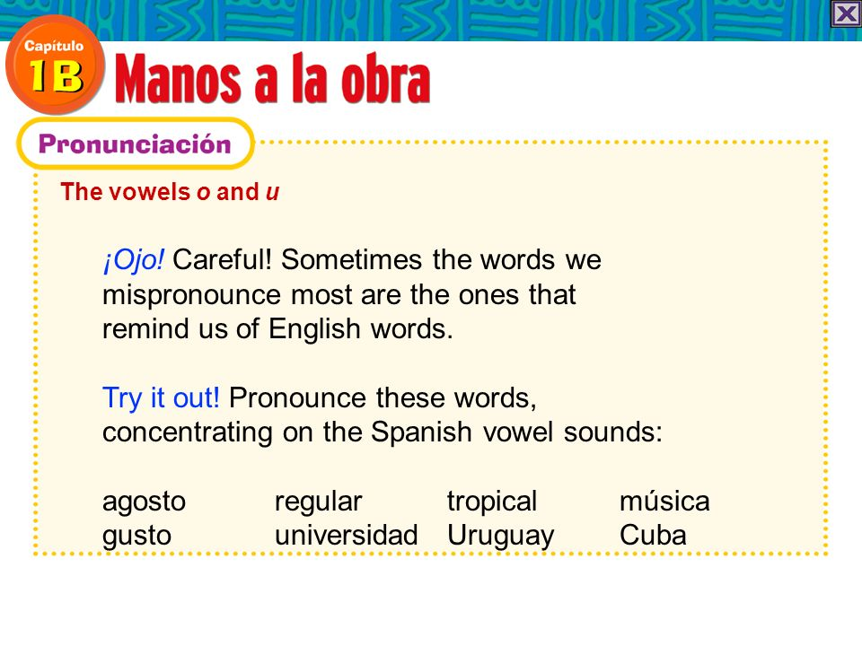 The vowels o and u ¡Ojo! Careful! Sometimes the words we mispronounce most are the ones that remind us of English words. Try it out! Pronounce these w
