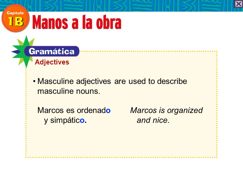 Masculine adjectives are used to describe masculine nouns. Marcos es ordenado Marcos is organized y simpático. and nice. Adjectives