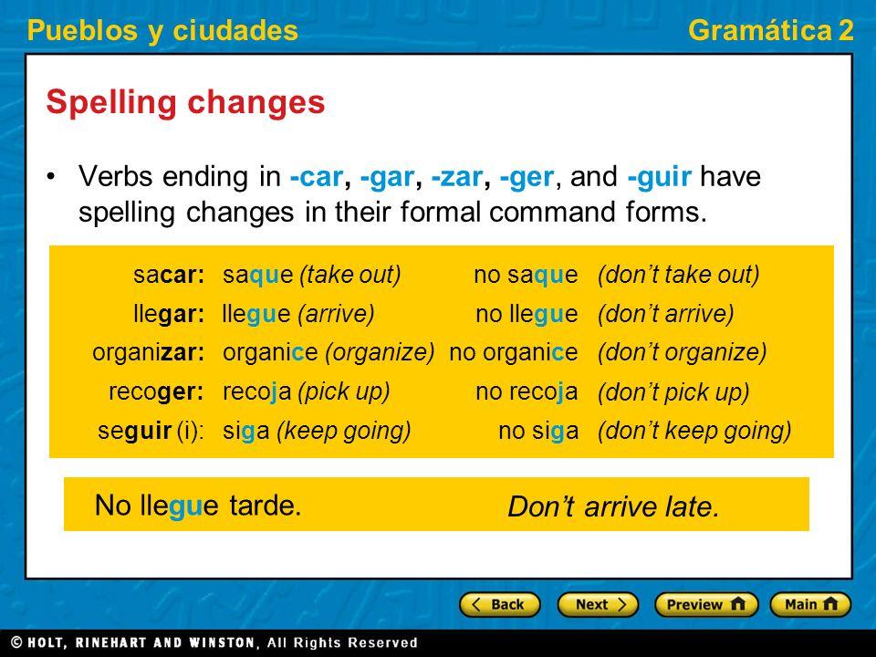 Pueblos y ciudadesGramática 2 Spelling changes Verbs ending in -car, -gar, -zar, -ger, and -guir have spelling changes in their formal command forms.