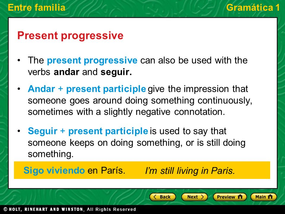 Entre familiaGramática 1 Present progressive The present progressive can also be used with the verbs andar and seguir.
