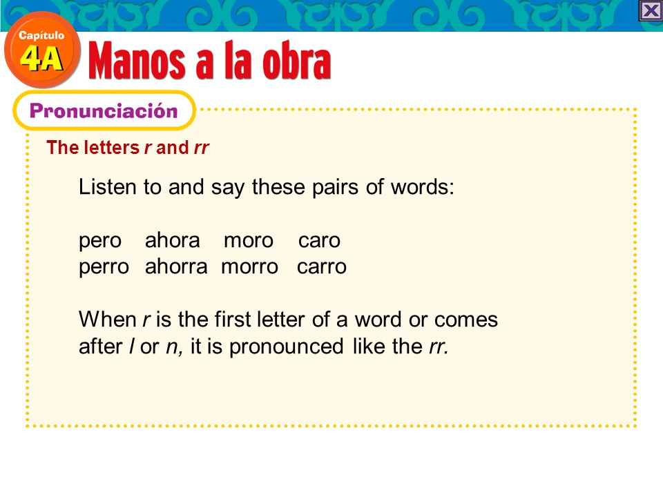 The letters r and rr Listen to and say these pairs of words: pero ahora moro caro perro ahorra morro carro When r is the first letter of a word or comes after l or n, it is pronounced like the rr.