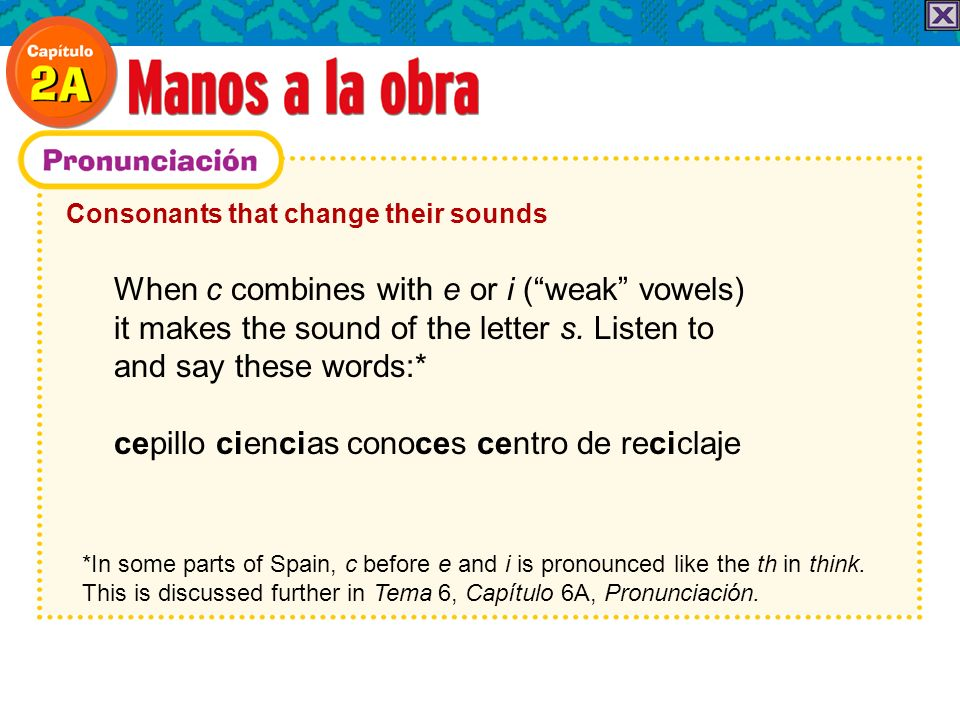 Consonants that change their sounds When c combines with e or i (weak vowels) it makes the sound of the letter s. Listen to and say these words:* cepi