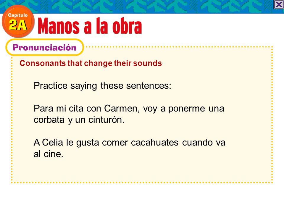 Consonants that change their sounds Practice saying these sentences: Para mi cita con Carmen, voy a ponerme una corbata y un cinturón.