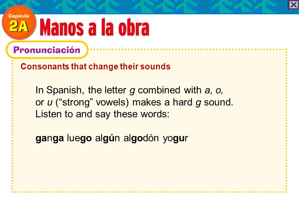 Consonants that change their sounds In Spanish, the letter g combined with a, o, or u (strong vowels) makes a hard g sound. Listen to and say these wo
