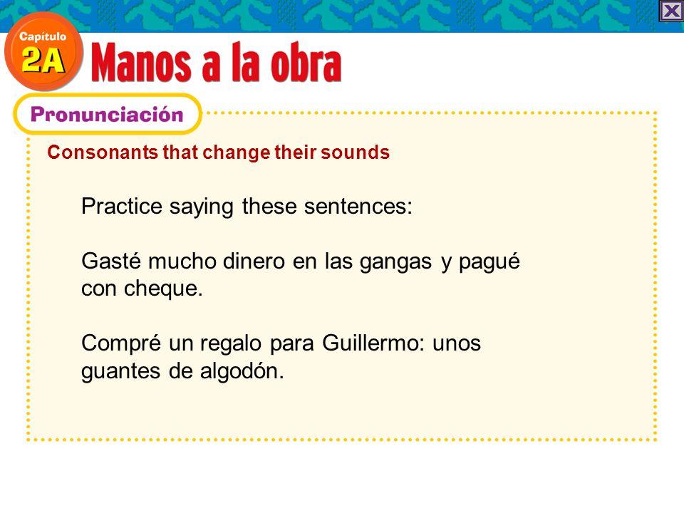 Consonants that change their sounds Practice saying these sentences: Gasté mucho dinero en las gangas y pagué con cheque.