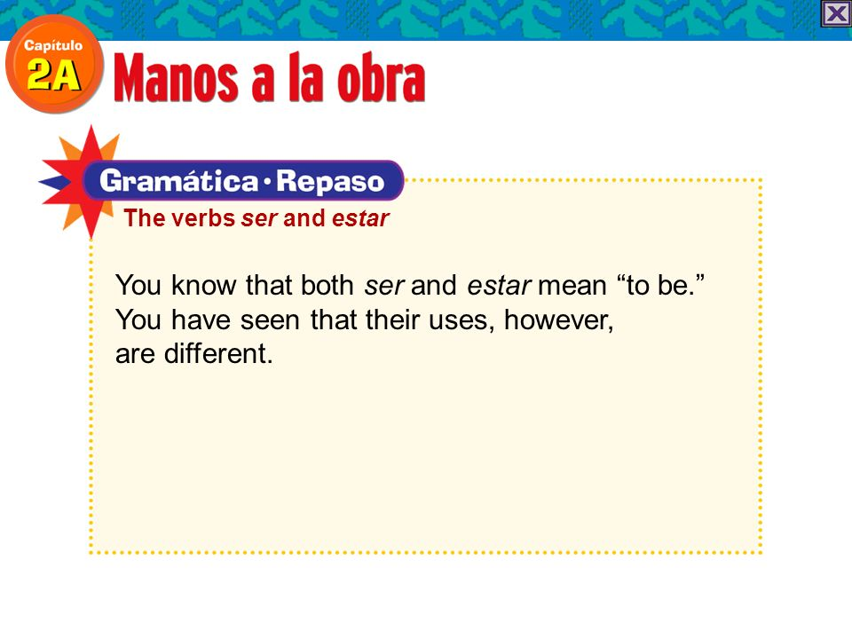 You know that both ser and estar mean to be. You have seen that their uses, however, are different. The verbs ser and estar