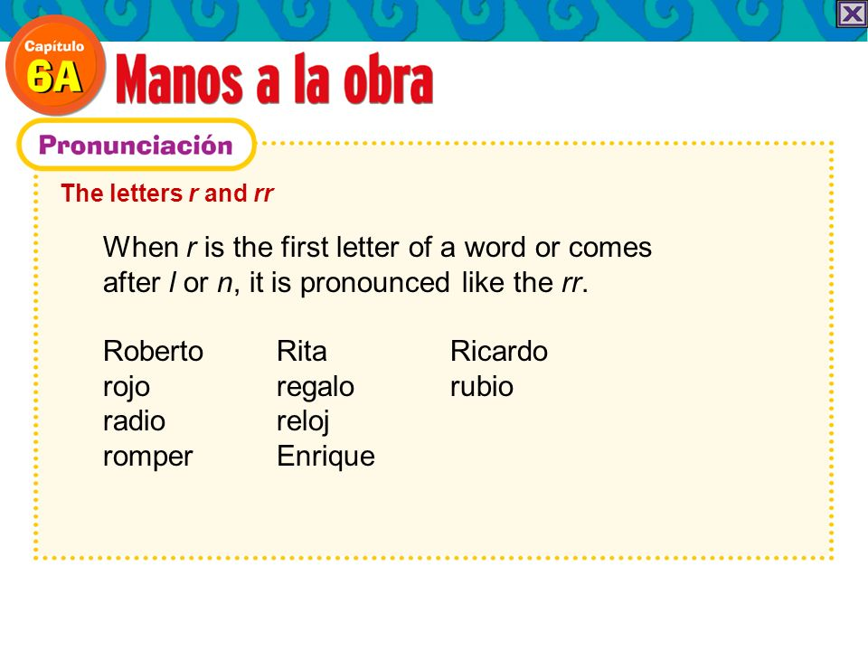 The letters r and rr When r is the first letter of a word or comes after l or n, it is pronounced like the rr. Roberto Rita Ricardo rojo regalorubio r