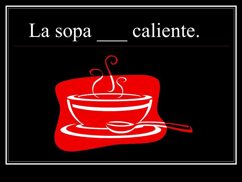 La sopa es caliente. ¿Porqué? Because soup is generally hot!
