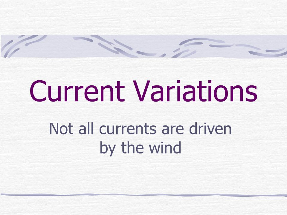 Current Variations Not all currents are driven by the wind
