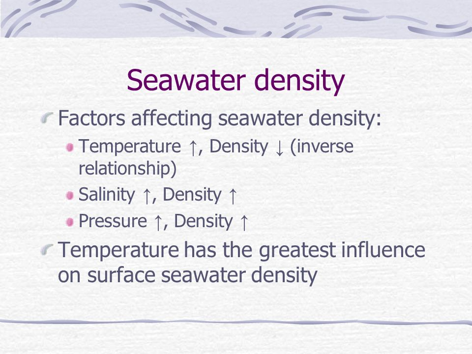 Seawater density Factors affecting seawater density: Temperature, Density (inverse relationship) Salinity, Density Pressure, Density Temperature has the greatest influence on surface seawater density