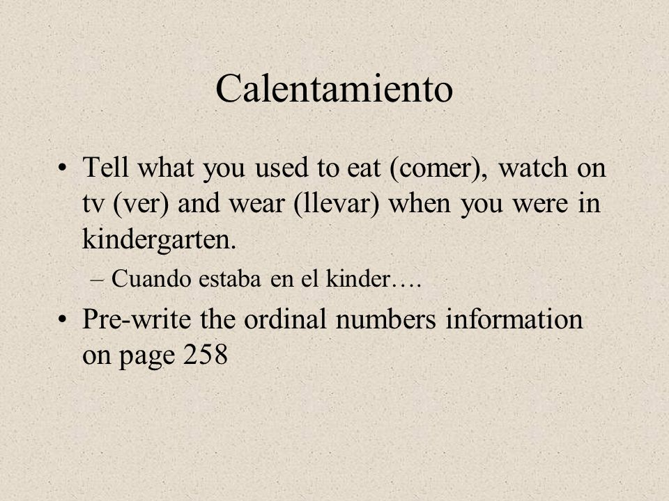 Calentamiento Tell what you used to eat (comer), watch on tv (ver) and wear (llevar) when you were in kindergarten.