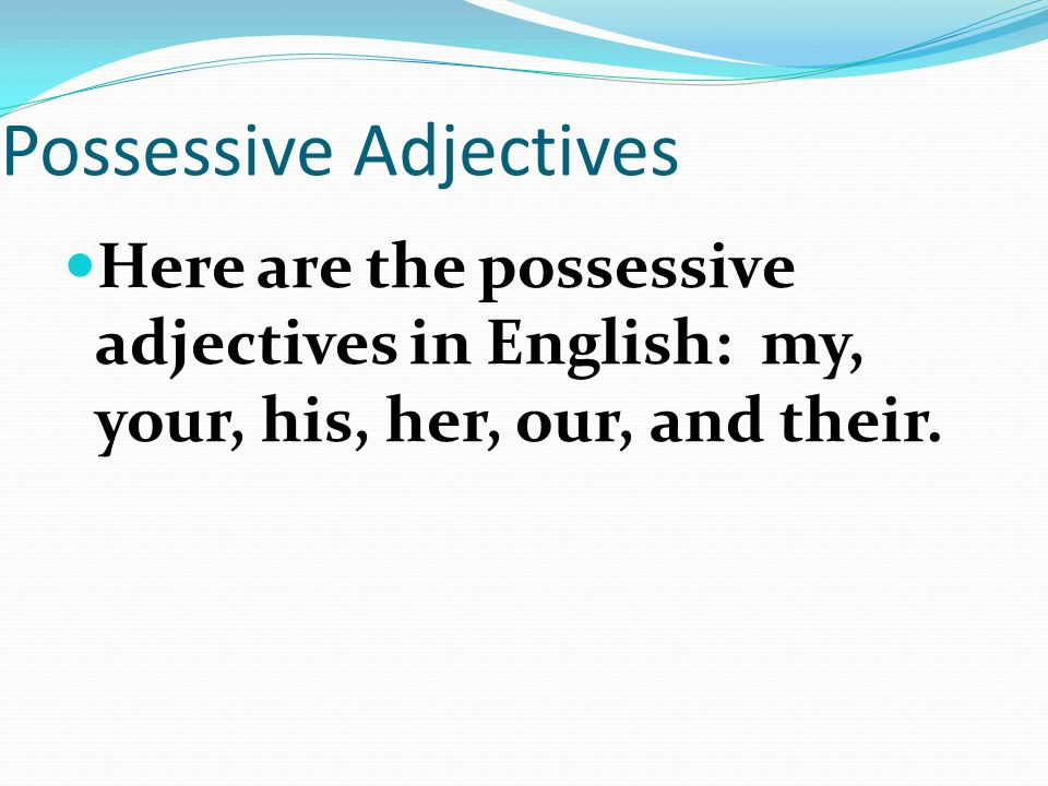 Possessive Adjectives Adjectives DESCRIBE nouns, correct Well, they can also show possession.