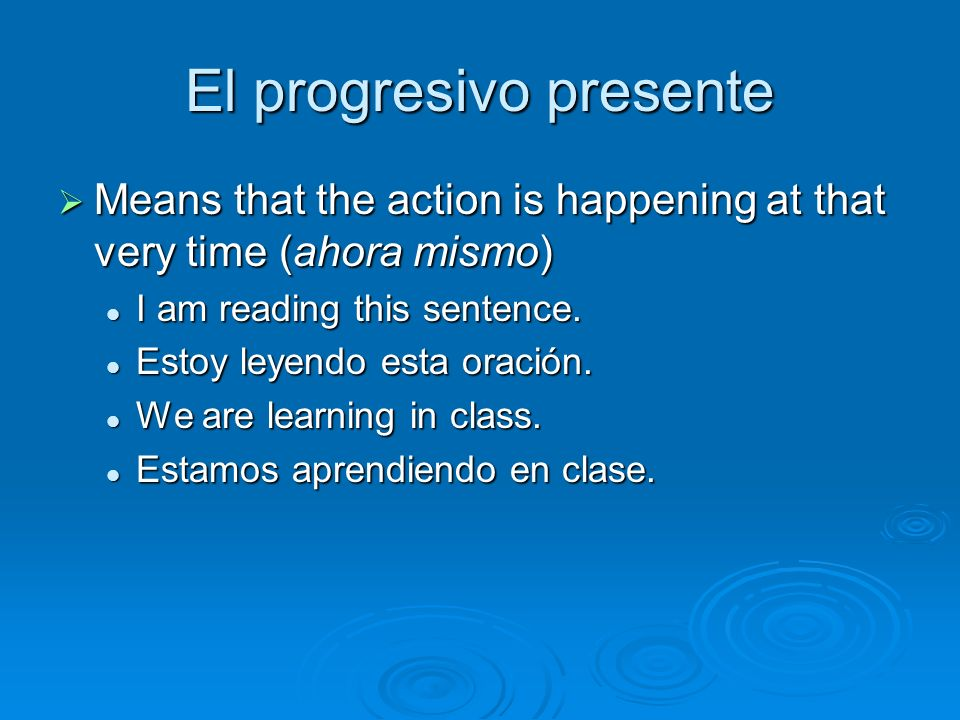 El progresivo presente Means that the action is happening at that very time (ahora mismo) Means that the action is happening at that very time (ahora mismo) I am reading this sentence.