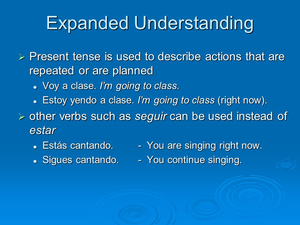 Expanded Understanding Present tense is used to describe actions that are repeated or are planned Present tense is used to describe actions that are repeated or are planned Voy a clase.