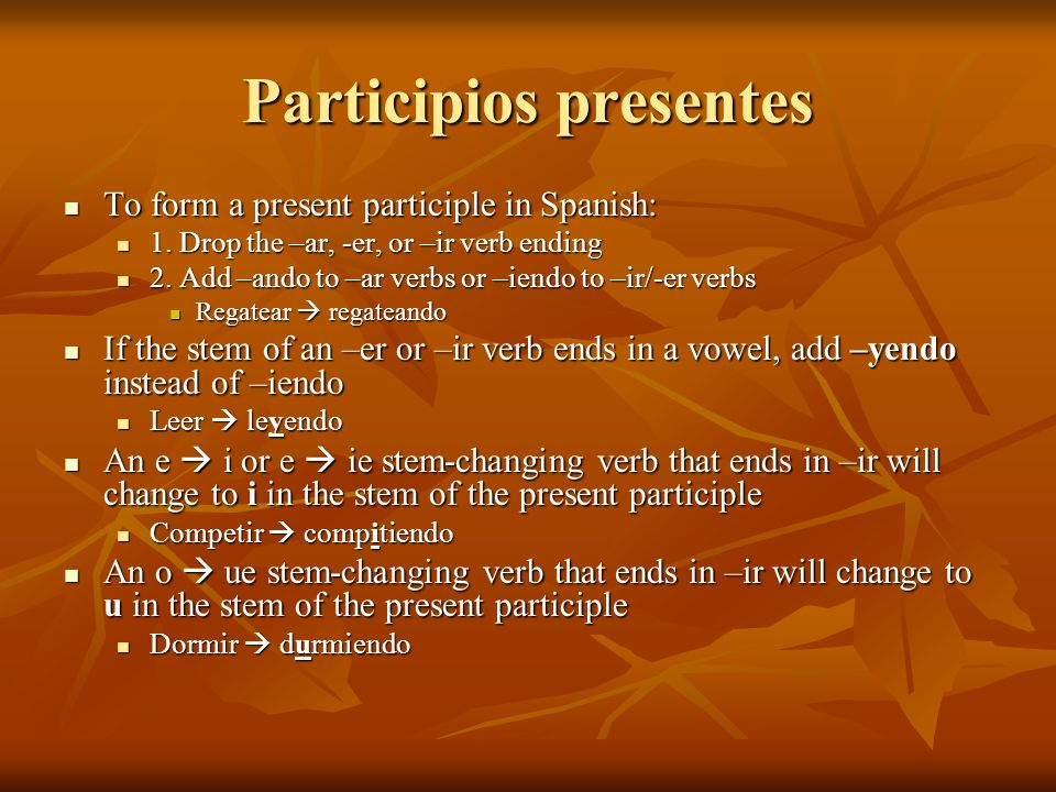 Participios presentes To form a present participle in Spanish: To form a present participle in Spanish: 1. Drop the –ar, -er, or –ir verb ending 1. Dr
