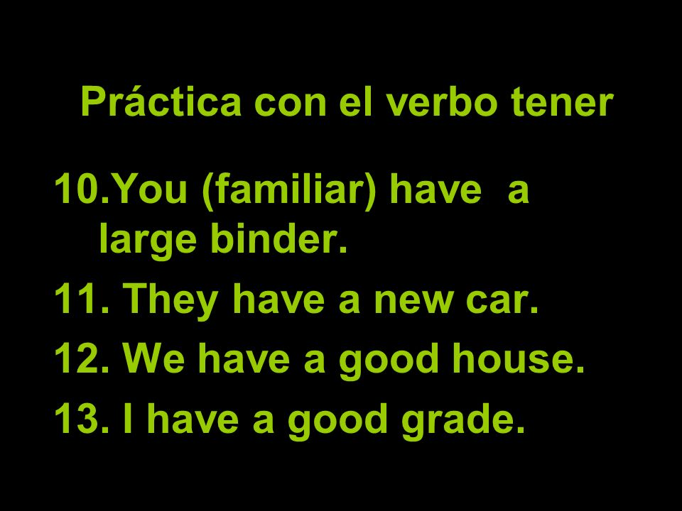 Práctica con el verbo tener 10.You (familiar) have a large binder.