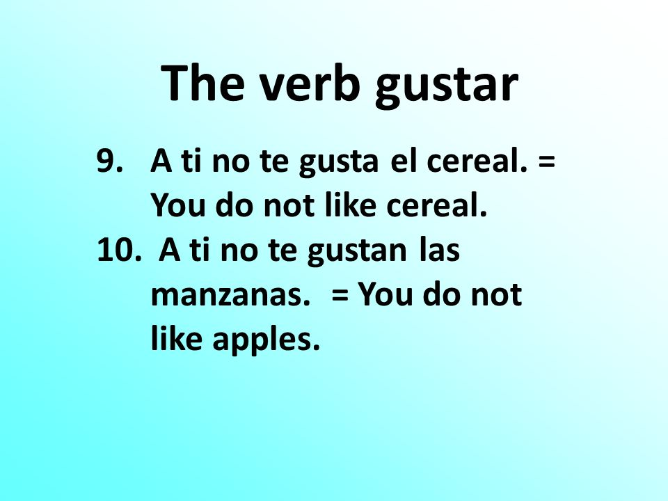 The verb gustar 9.A ti no te gusta el cereal. = You do not like cereal. 10. A ti no te gustan las manzanas. = You do not like apples.