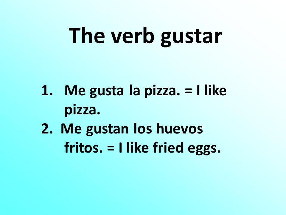 The verb gustar 1.Me gusta la pizza. = I like pizza. 2. Me gustan los huevos fritos. = I like fried eggs.