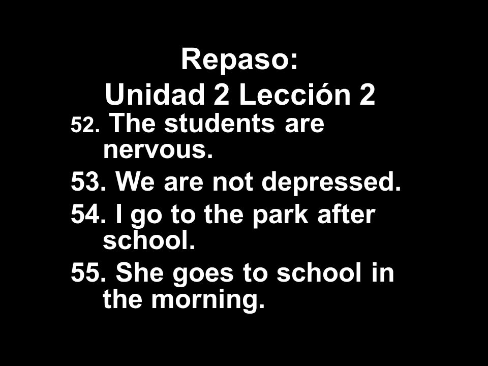 Repaso: Unidad 2 Lección 2 52. The students are nervous. 53. We are not depressed. 54. I go to the park after school. 55. She goes to school in the mo