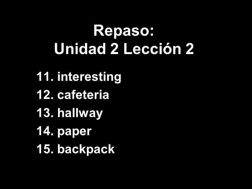 Repaso: Unidad 2 Lección 2 11. interesting 12. cafeteria 13. hallway 14. paper 15. backpack