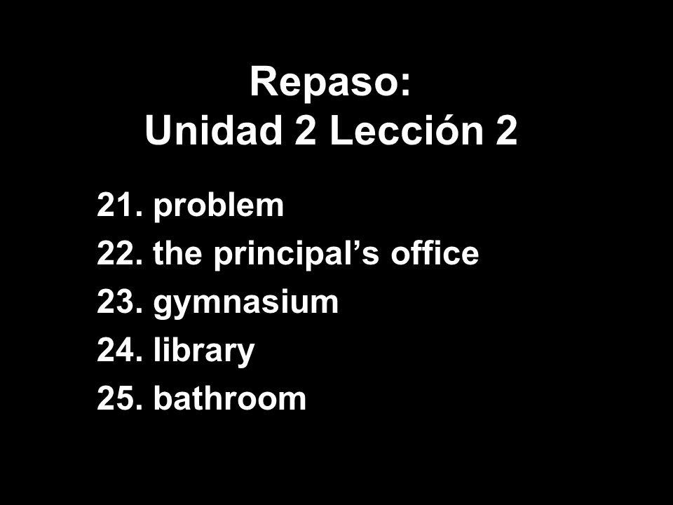 Repaso: Unidad 2 Lección 2 21. problem 22. the principals office 23. gymnasium 24. library 25. bathroom