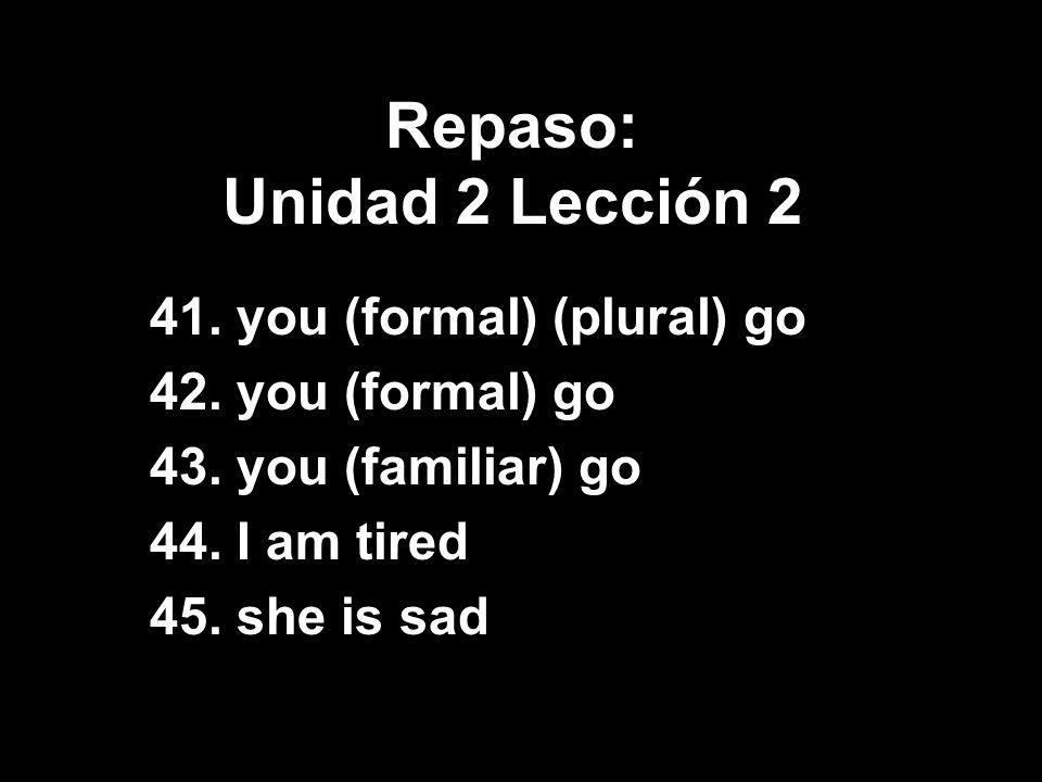 Repaso: Unidad 2 Lección 2 41. you (formal) (plural) go 42. you (formal) go 43. you (familiar) go 44. I am tired 45. she is sad