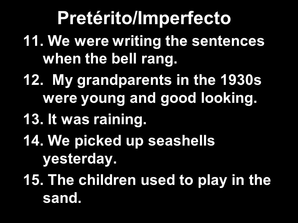 Pretérito/Imperfecto 11. We were writing the sentences when the bell rang. 12. My grandparents in the 1930s were young and good looking. 13. It was ra