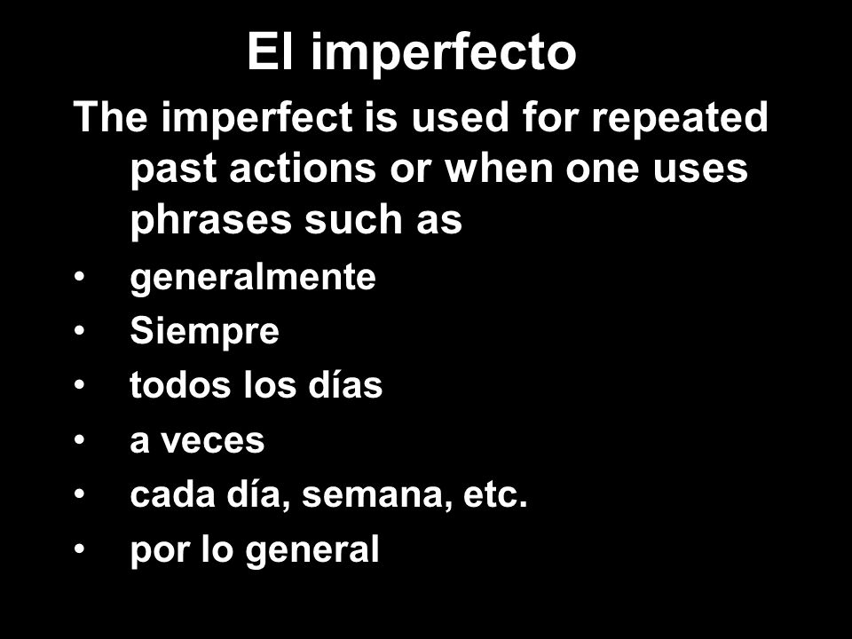 El imperfecto The imperfect is used for repeated past actions or when one uses phrases such as generalmente Siempre todos los días a veces cada día, s
