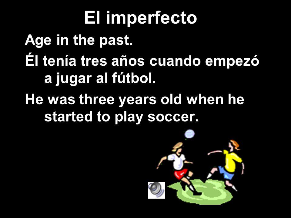 El imperfecto Age in the past. Él tenía tres años cuando empezó a jugar al fútbol. He was three years old when he started to play soccer.