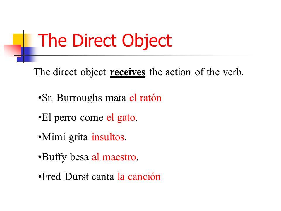 The Direct Object The direct object receives the action of the verb. Sr. Burroughs mata el ratón El perro come el gato. Mimi grita insultos. Buffy bes
