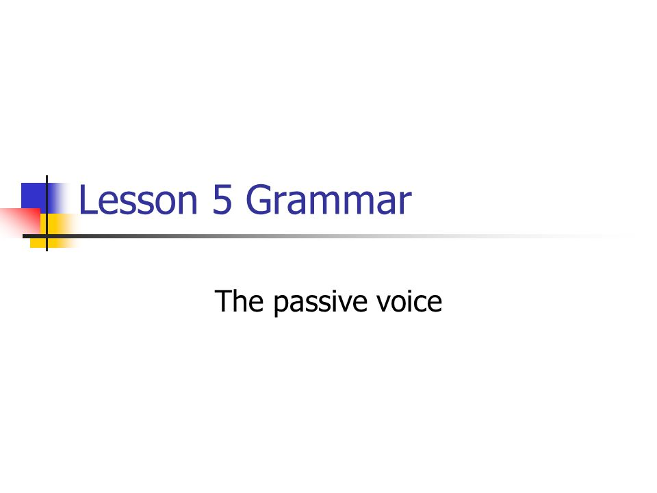 Lesson 5 Grammar The passive voice