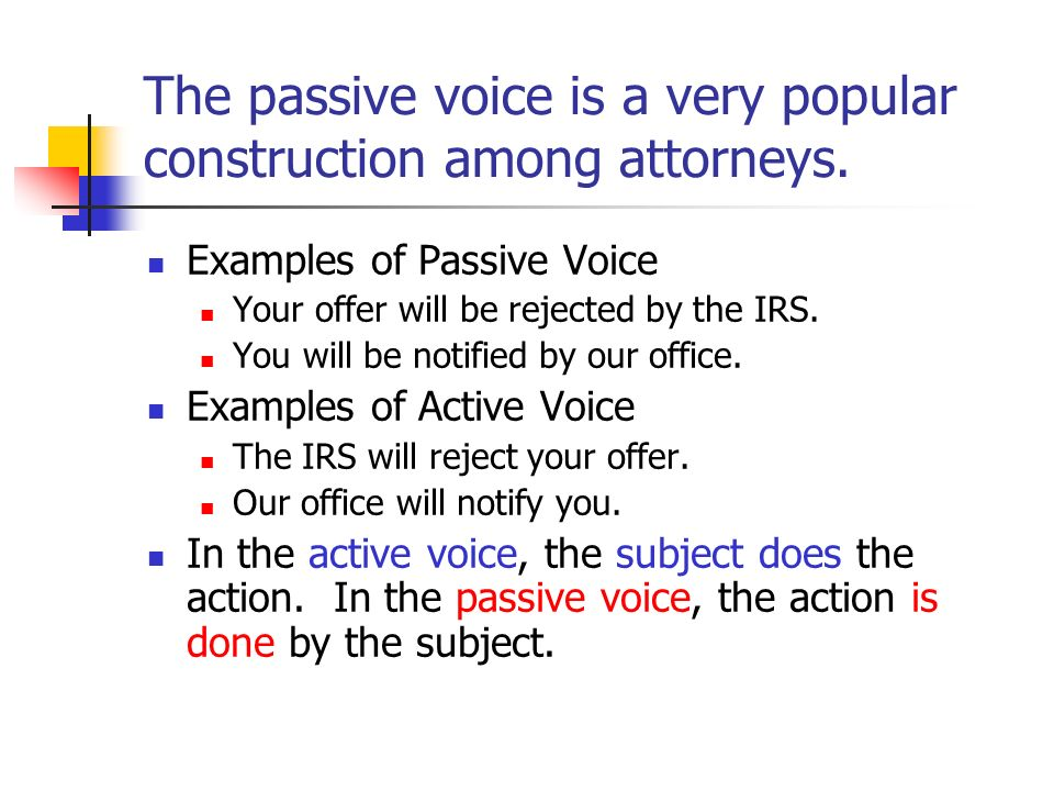 The passive voice is a very popular construction among attorneys. Examples of Passive Voice Your offer will be rejected by the IRS. You will be notifi