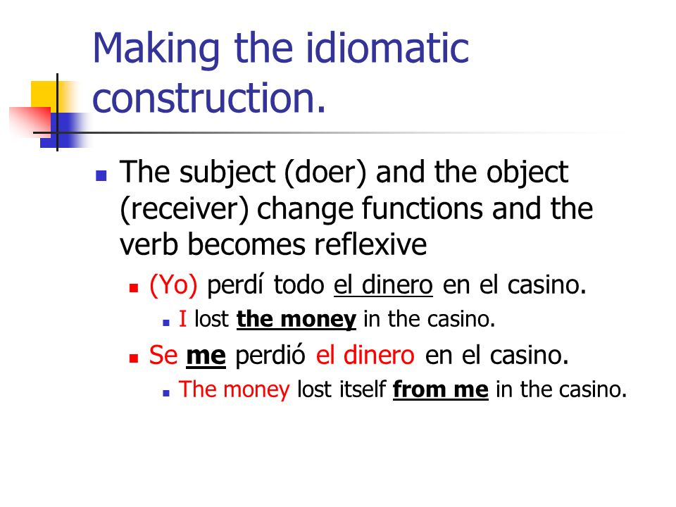Making the idiomatic construction. The subject (doer) and the object (receiver) change functions and the verb becomes reflexive (Yo) perdí todo el din