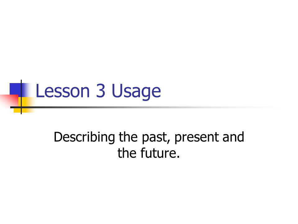 Lesson 3 Usage Describing the past, present and the future.
