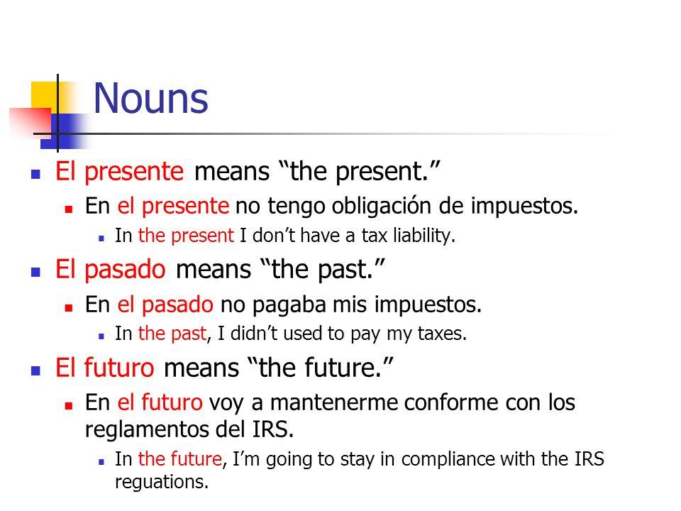Nouns El presente means the present. En el presente no tengo obligación de impuestos. In the present I dont have a tax liability. El pasado means the