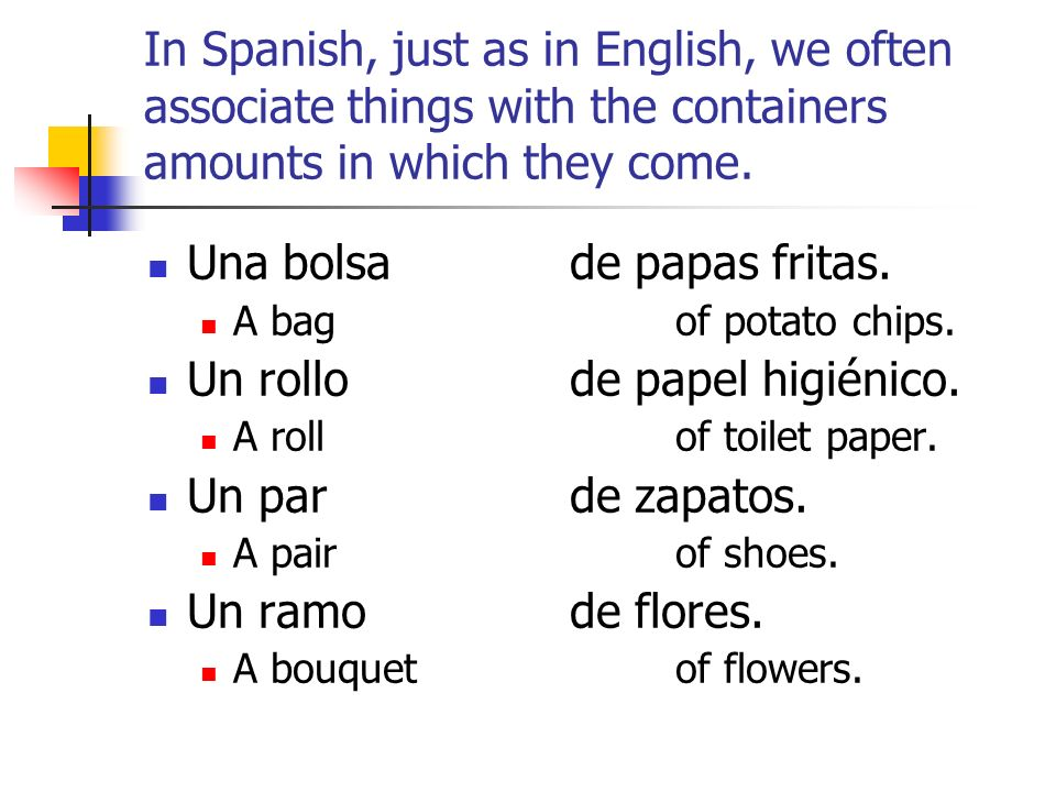 In Spanish, just as in English, we often associate things with the containers amounts in which they come.