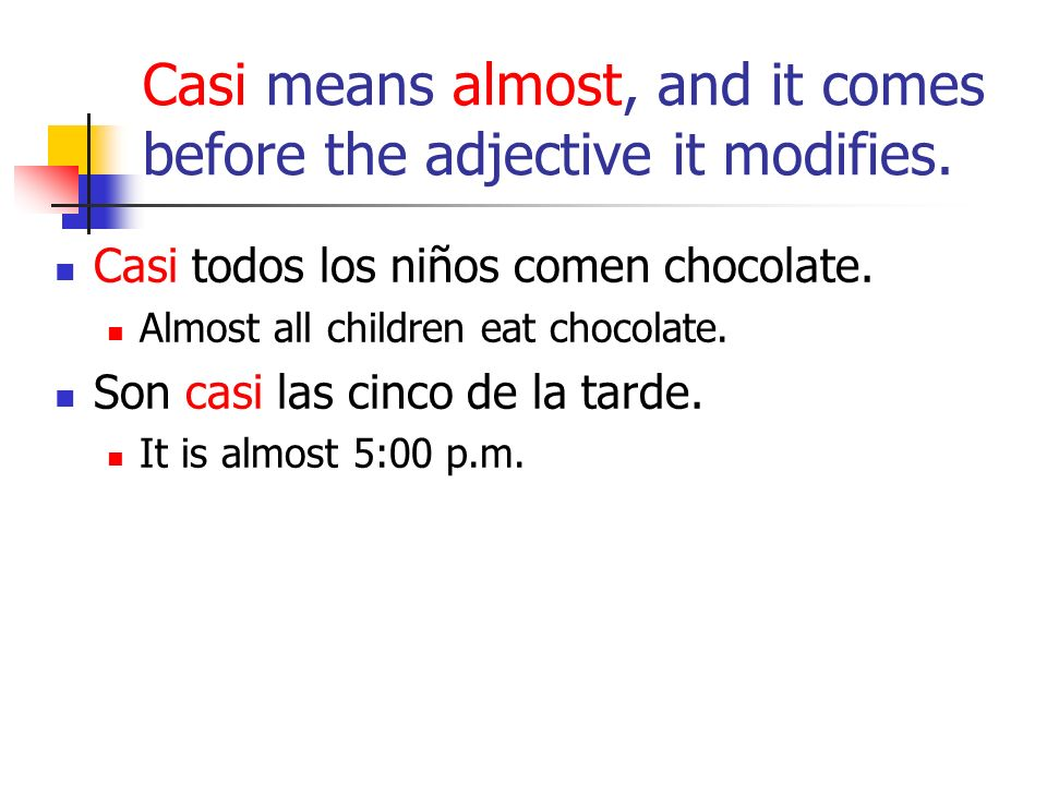 Casi means almost, and it comes before the adjective it modifies. Casi todos los niños comen chocolate. Almost all children eat chocolate. Son casi la